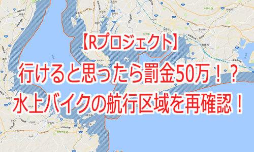 【Rプロジェクト】行けると思ったら罰金50万!?水上バイクの航行区域を再確認!