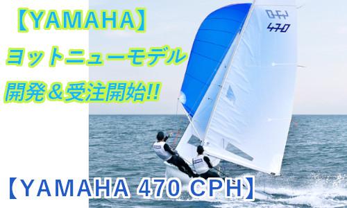 ヤマハ『国際470級ヨット』ニューモデル(470CPH)開発!! ~ 受注は5/30から