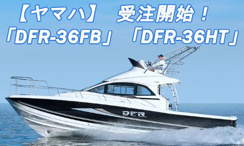 本日より順次受注!ヤマハ フィッシングボート「DFR-36HT」「DFR-36FB」