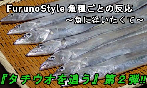 新着!フルノスタイル~魚種ごとの反応~『タチウオを追う vol.2』