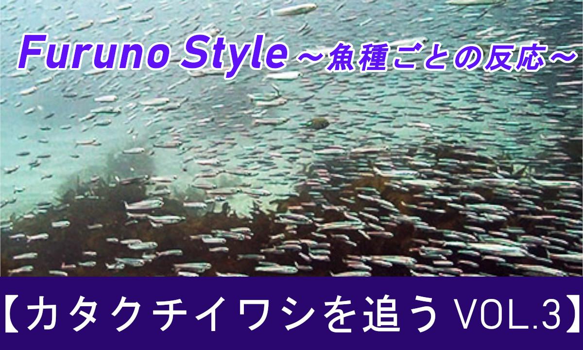 新着!フルノスタイル~魚種ごとの反応~『カタクチイワシを追う vol.3』