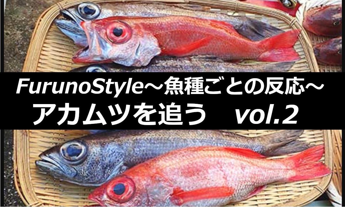 新着!フルノスタイル~魚種ごとの反応~【アカムツを追うVol.2】