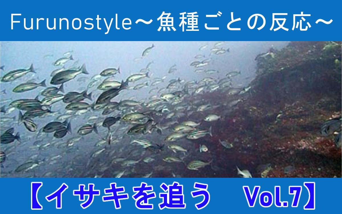 新着!フルノスタイル~魚種ごとの反応~【イサキを追う Vol.7】